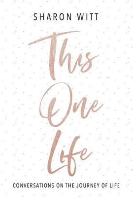 The One Life: Coversations on the Journey of Life by Sharon Witt