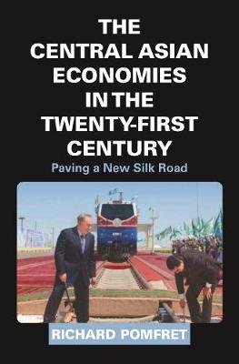 The Central Asian Economies in the Twenty-First Century: Paving a New Silk Road by Richard Pomfret