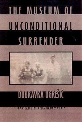 The Museum of Unconditional Surrender by Dubravka Ugresic