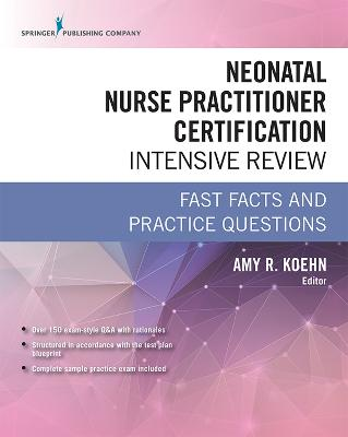 Neonatal Nurse Practitioner Certification Intensive Review: Fast Facts and Practice Questions by Amy R. Koehn