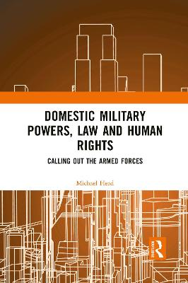 Domestic Military Powers, Law and Human Rights: Calling Out the Armed Forces by Michael Head