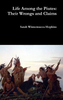 Life Among the Piutes: Their Wrongs and Claims by Sarah Hopkins