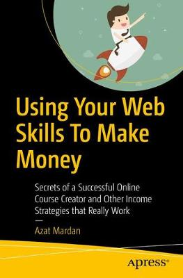 Using Your Web Skills To Make Money: Secrets of a Successful Online Course Creator and Other Income Strategies that Really Work by Azat Mardan