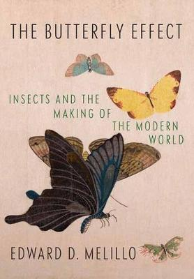 Butterfly Effect: Insects and the Making of the Modern World by Edward Melillo