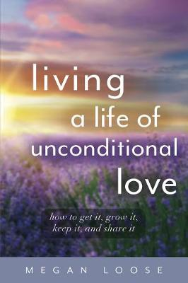 Living a Life of Unconditional Love: How to Get It, Grow It, Keep It, and Share It book