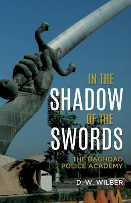 In the Shadow of the Swords: The Baghdad Police Academy by D. W. Wilber