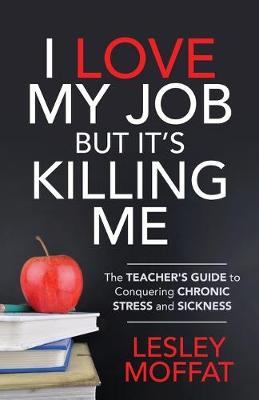 I Love My Job But It's Killing Me: The Teacher's Guide to Conquering Chronic Stress and Sickness by Lesley Moffat