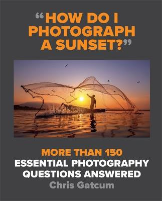 How Do I Photograph A Sunset?: More than 150 essential photography questions answered book