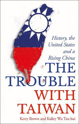 The Trouble with Taiwan: History, the United States and a Rising China by Kerry Brown