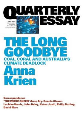 The Long Goodbye: Coal, Coral and Australia's Climate Deadlock:Quarterly Essay 66 by Anna Krien