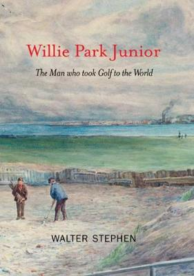 Willie Park Junior: The Man Who Took Golf to the World by Walter Stephen