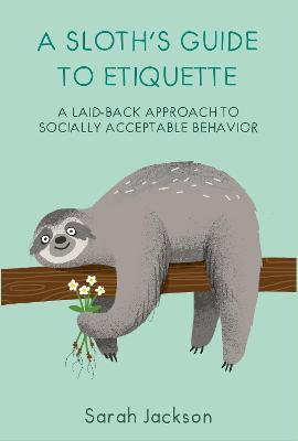 A Sloth's Guide to Etiquette: A Laid-Back Approach to Socially Acceptable Behavior by Sarah Jackson