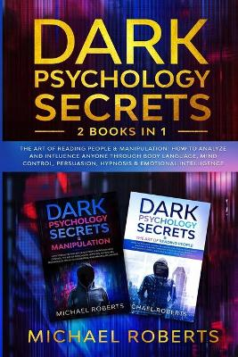 Dark Psychology Secrets: 2 Books in 1: The Art of Reading People & Manipulation - How to Analyze and Influence Anyone through Body Language, Mind Control, Persuasion, Hypnosis & Emotional Intelligence by Michael Roberts