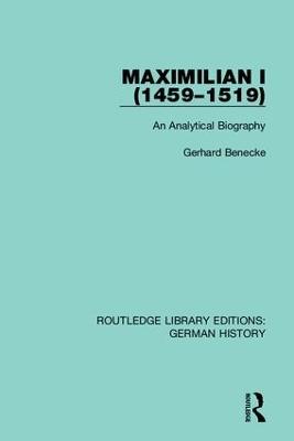 Maximilian I (1459-1519): An Analytical Biography by Gerhard Benecke