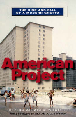 American Project: The Rise and Fall of a Modern Ghetto by Sudhir Alladi Venkatesh