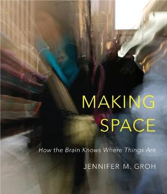 Making Space: How the Brain Knows Where Things Are by Jennifer M. Groh