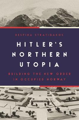 Hitler's Northern Utopia: Building the New Order in Occupied Norway by Despina Stratigakos