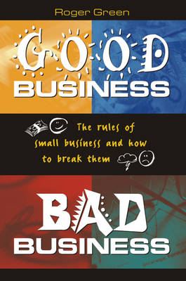Good Business, Bad Business: The Rules of Small Business and How to Break Them by Roger Green