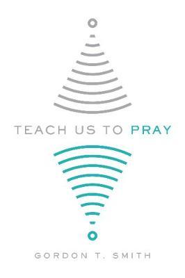 Teach Us to Pray by Gordon T Smith