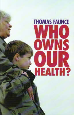 Who Owns our Health? Medical Professionalism, Law and Leadership in the Age of the Market State by Thomas Faunce