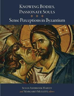 Knowing Bodies, Passionate Souls - Sense Perceptions in Byzantium by Susan Ashbrook Harvey