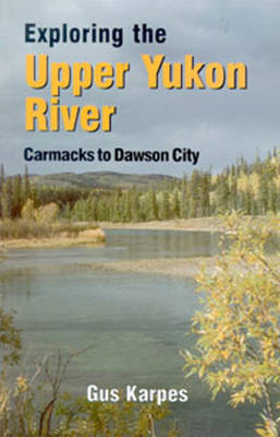 Exploring the Upper Yukon River Carmacks to DC by Gus Karpes