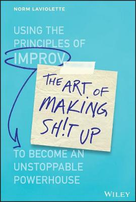 The Art of Making Sh!t Up: Using the Principles of Improv to Become an Unstoppable Powerhouse by Norm Laviolette