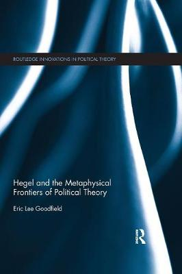 Hegel and the Metaphysical Frontiers of Political Theory by Eric Lee Goodfield