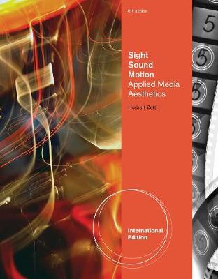 Sight, Sound, Motion: Applied Media Aesthetics, International Edition by Herbert Zettl