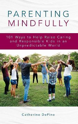 Parenting Mindfully: 101 Ways to Help Raise Caring and Responsible Kids in an Unpredictable World by Catherine DePino