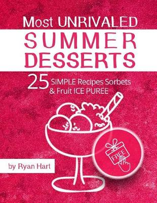 Most Unrivaled Summer Desserts. 25 Simple Recipes Sorbets and Fruit Ice Puree.Full Color by Ryan Hart