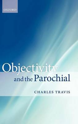 Objectivity and the Parochial by Charles Travis