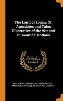 The Laird of Logan, Or, Anecdotes and Tales Illustrative of the Wit and Humour of Scotland by William Motherwell