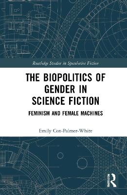 The Biopolitics of Gender in Science Fiction: Feminism and Female Machines book