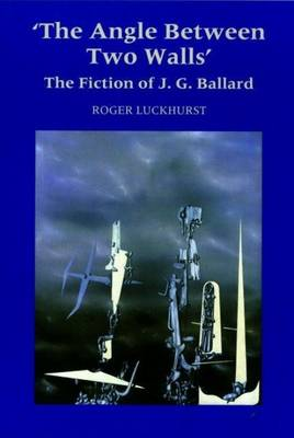 The Angle Between Two Walls: The Fiction of J G Ballard by Roger Luckhurst