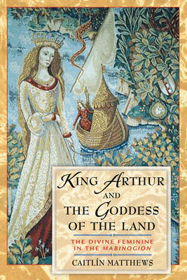 King Arthur and the Goddess of the Land by Caitlin Matthews