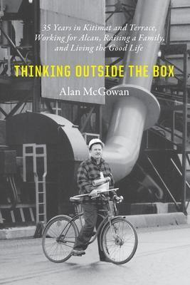 Thinking Outside the Box: 35 Years in Kitimat and Terrace, Working for Alcan, Raising a Family, and Living the Good Life by Alan William McGowan