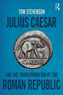 Julius Caesar and the Transformation of the Roman Republic by Tom Stevenson