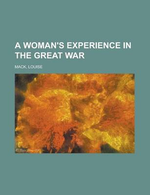 A Woman's Experience in the Great War by Louise Mack
