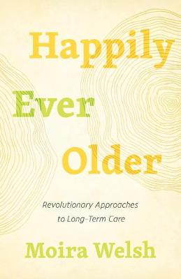 Happily Ever Older: Revolutionary Approaches To Long-Term Care by Moira Welsh