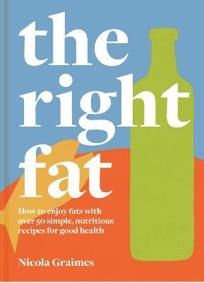 The Right Fat: How to enjoy fats with over 50 simple, nutritious recipes for good health by Nicola Graimes