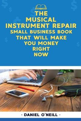 The Musical Instrument Repair Small Business Book That Will Make You Money Right by Daniel O'Neill
