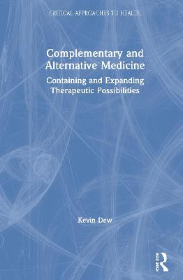 Complementary and Alternative Medicine: Containing and Expanding Therapeutic Possibilities by Kevin Dew