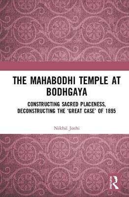 The Mahabodhi Temple at Bodhgaya: Constructing Sacred Placeness, Deconstructing the 'Great Case' of 1895 by Nikhil Joshi
