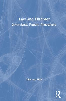 Law and Disorder: Sovereignty, Protest, Atmosphere by Illan Rua Wall