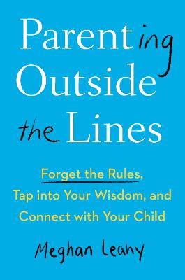 Parenting Outside the Lines: Forget the Rules, Tap into Your Wisdom, and Connect with Your Child book