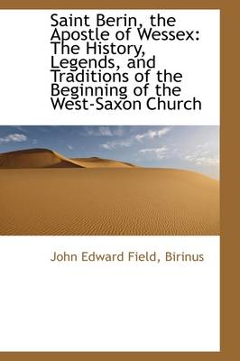 Saint Berin, the Apostle of Wessex: The History, Legends, and Traditions of the Beginning of the Wes by Birinus John Edward Field