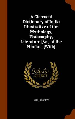 Classical Dictionary of India Illustrative of the Mythology, Philosophy, Literature [&C.] of the Hindus. [With] by John Garrett