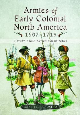 Armies of Early Colonial North America 1607 - 1713 by Gabriele Esposito