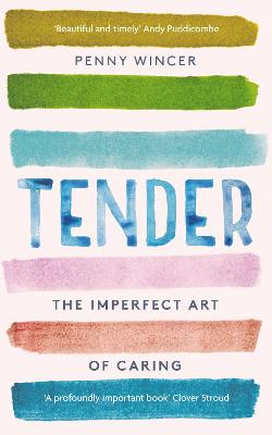Tender: The Imperfect Art of Caring - 'profoundly important' Clover Stroud by Penny Wincer
